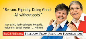 JUDY SAINT, DIRECTOR OF THE NEWLY FORMED SACRAMENTO CHAPTER OF THE ATHIEST FREEDOM FROM RELIGION FOUNDATION SUGGESTS THAT SHE AND HER NEW 'WIFE' ARE MORAL EXEMPLARS.